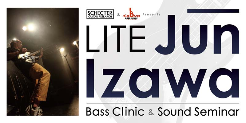 "SCHECTER & BASS HOUSE Presents - LITE""Jun Izawa""Bass Clinic & Sound Seminar"